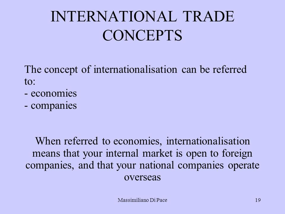 Massimiliano Di Pace19 INTERNATIONAL TRADE CONCEPTS The concept of internationalisation can be referred to: - economies - companies When referred to economies, internationalisation means that your internal market is open to foreign companies, and that your national companies operate overseas