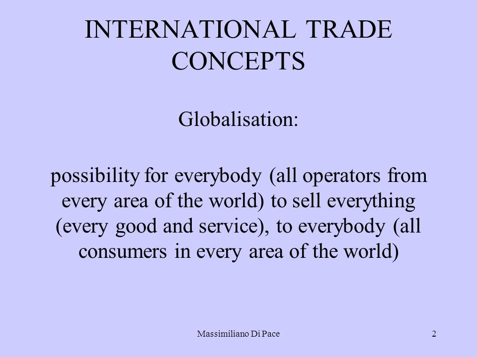 Massimiliano Di Pace2 INTERNATIONAL TRADE CONCEPTS Globalisation: possibility for everybody (all operators from every area of the world) to sell everything (every good and service), to everybody (all consumers in every area of the world)