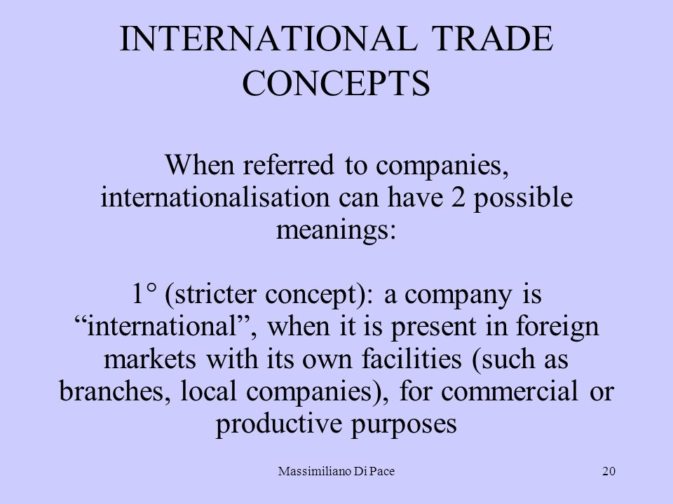 Massimiliano Di Pace20 INTERNATIONAL TRADE CONCEPTS When referred to companies, internationalisation can have 2 possible meanings: 1° (stricter concept): a company is international , when it is present in foreign markets with its own facilities (such as branches, local companies), for commercial or productive purposes