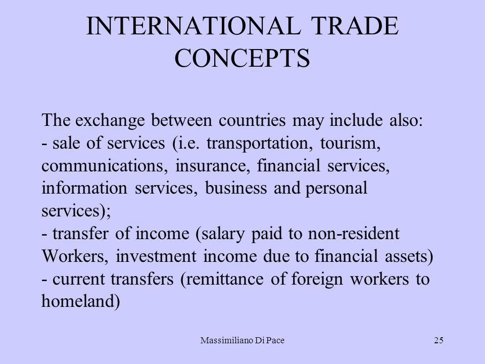 Massimiliano Di Pace25 INTERNATIONAL TRADE CONCEPTS The exchange between countries may include also: - sale of services (i.e. transportation, tourism,