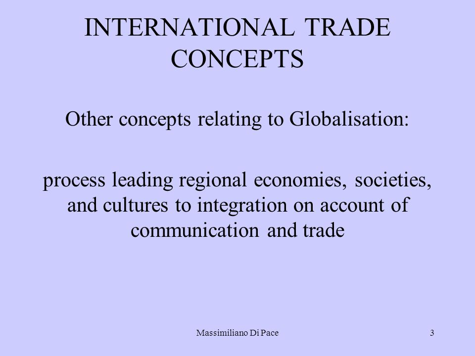 Massimiliano Di Pace3 INTERNATIONAL TRADE CONCEPTS Other concepts relating to Globalisation: process leading regional economies, societies, and cultures to integration on account of communication and trade