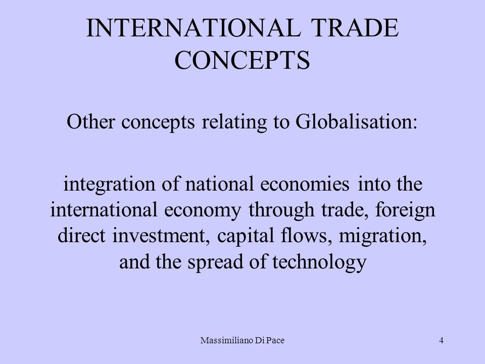 Massimiliano Di Pace4 INTERNATIONAL TRADE CONCEPTS Other concepts relating to Globalisation: integration of national economies into the international