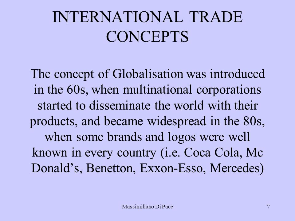Massimiliano Di Pace7 INTERNATIONAL TRADE CONCEPTS The concept of Globalisation was introduced in the 60s, when multinational corporations started to