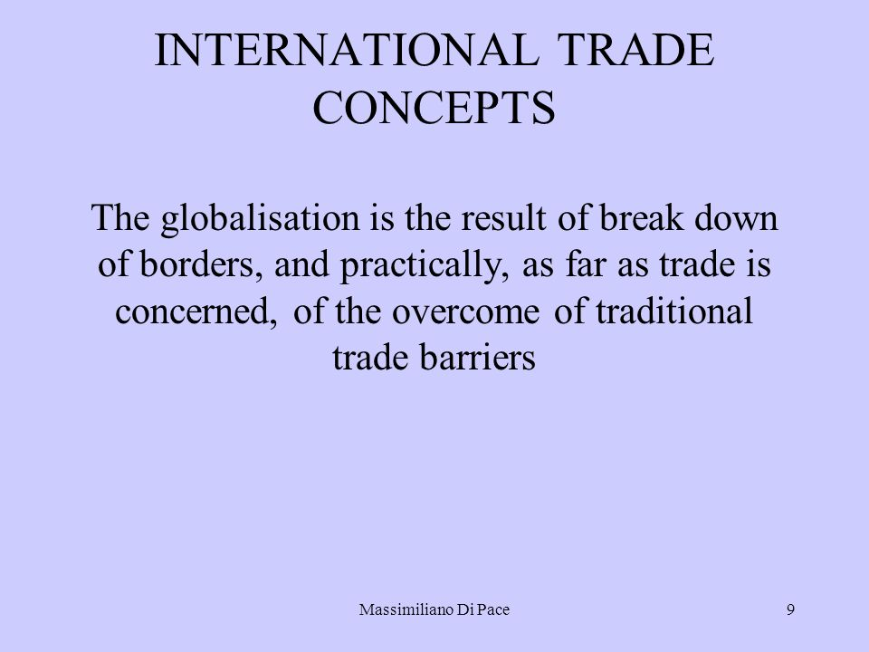 Massimiliano Di Pace9 INTERNATIONAL TRADE CONCEPTS The globalisation is the result of break down of borders, and practically, as far as trade is concerned, of the overcome of traditional trade barriers