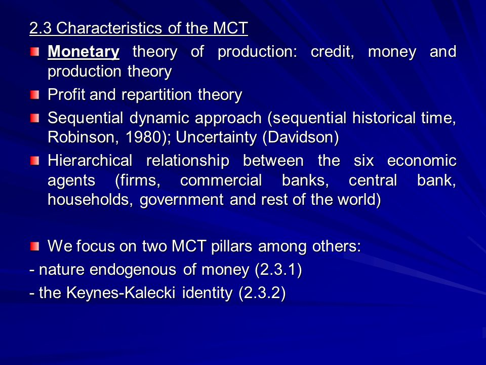 2.3.1 Endogenous nature of money - Money is created ex nihilo by commercial banks (Aglietta, 1979) - Credit i.e Keynes finance motive - Production makes the endogenous nature of money - Credits makes deposits -When the loans are repaid, deposits are destroyed Theoretical debates about endogenous money (Pollin, 1991): - - Accommodationist view (Moore, 1989) - - Structuralist view (Palley 1996, 98) - - Liquidity preference view (Howells 1995)