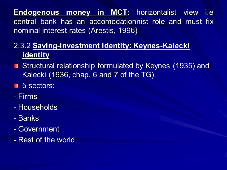 (Se – Ie) + (Sf – If) = (Sg – Ig) + (Sm – Im) + (Sb – Ib) if an economic sector has a net lending financial position, another sector will have a net borrowing financial position The hierarchy between the different sector in the circuit explains the causality inside the Keynes-Kalecki identity running from the right side of the identity (i.e budget deficit, private consumption and bank profits) to the left side: namely firms profits and current account