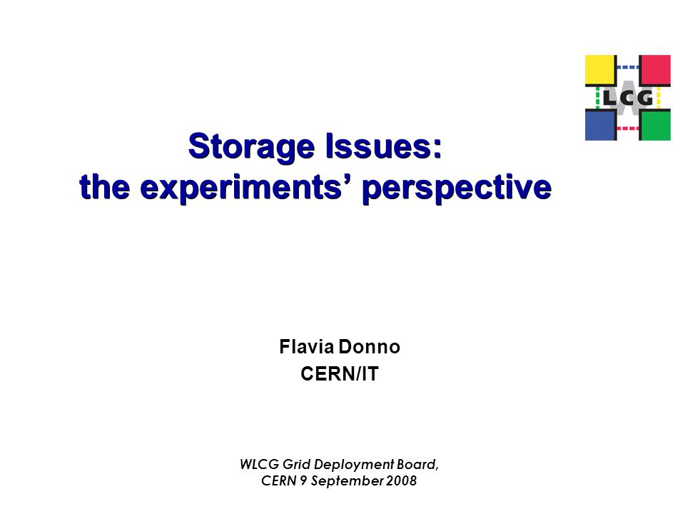 Storage Issues: the experiments' perspective Flavia Donno CERN/IT WLCG Grid Deployment Board, CERN 9 September 2008