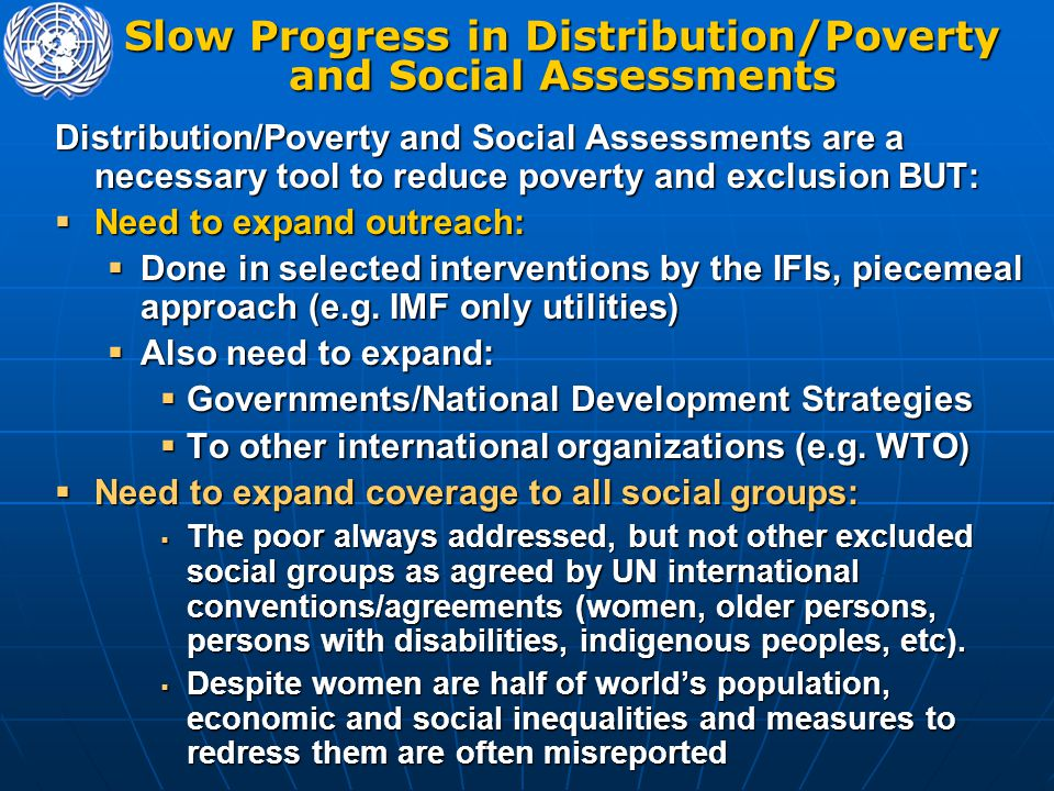 Distribution/Poverty and Social Assessments are a necessary tool to reduce poverty and exclusion BUT:  Need to expand outreach:  Done in selected interventions by the IFIs, piecemeal approach (e.g.