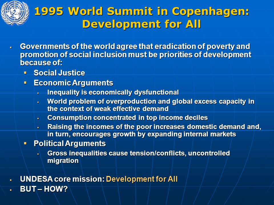 1995 World Summit in Copenhagen: Development for All  Governments of the world agree that eradication of poverty and promotion of social inclusion must be priorities of development because of:  Social Justice  Economic Arguments  Inequality is economically dysfunctional  World problem of overproduction and global excess capacity in the context of weak effective demand  Consumption concentrated in top income deciles  Raising the incomes of the poor increases domestic demand and, in turn, encourages growth by expanding internal markets  Political Arguments  Gross inequalities cause tension/conflicts, uncontrolled migration  UNDESA core mission: Development for All  BUT – HOW