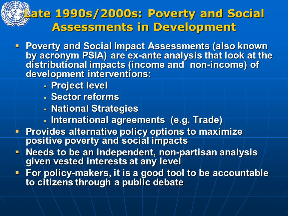 Late 1990s/2000s: Poverty and Social Assessments in Development  Poverty and Social Impact Assessments (also known by acronym PSIA) are ex-ante analy