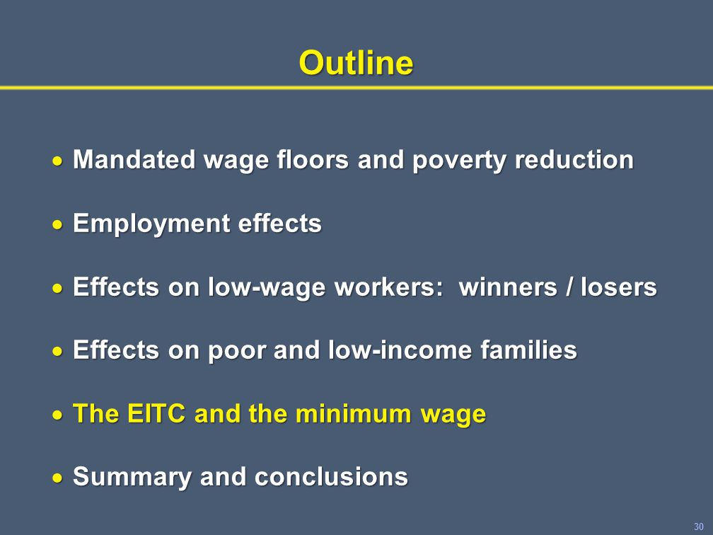 30Outline  Mandated wage floors and poverty reduction  Employment effects  Effects on low-wage workers: winners / losers  Effects on poor and low-income families  The EITC and the minimum wage  Summary and conclusions