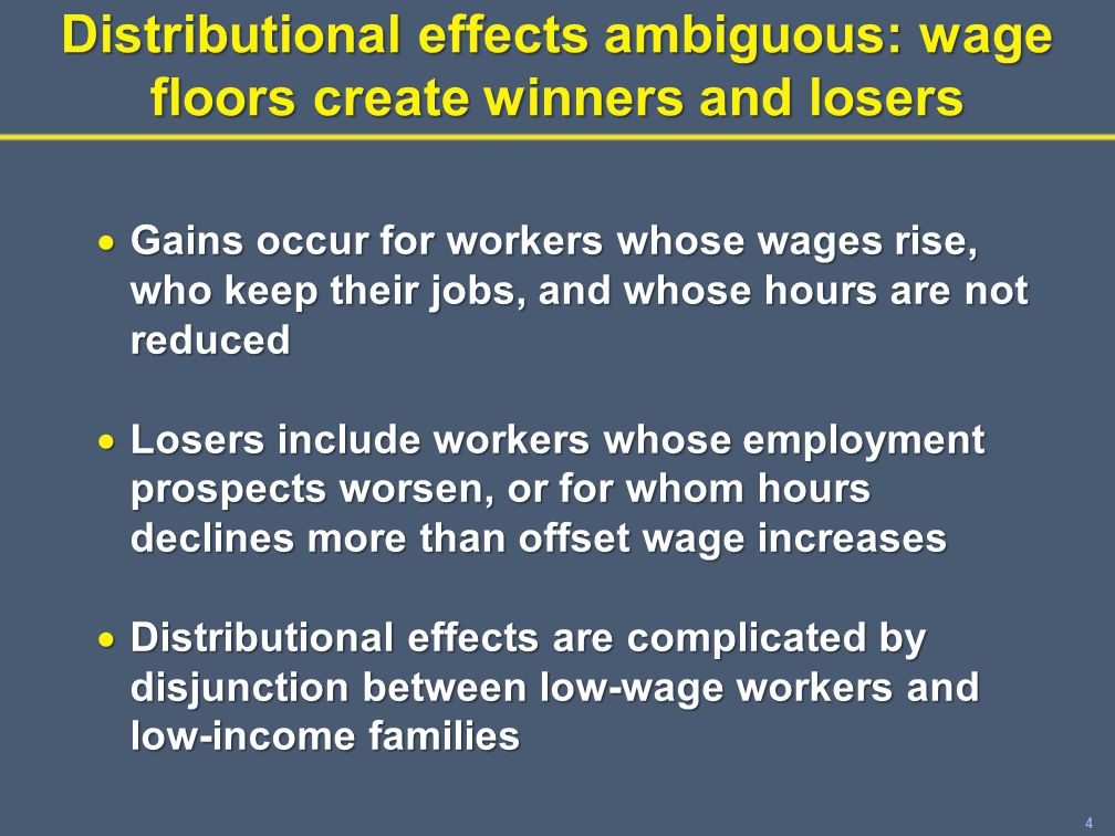 4 Distributional effects ambiguous: wage floors create winners and losers  Gains occur for workers whose wages rise, who keep their jobs, and whose hours are not reduced  Losers include workers whose employment prospects worsen, or for whom hours declines more than offset wage increases  Distributional effects are complicated by disjunction between low-wage workers and low-income families
