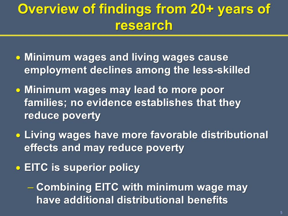 5 Overview of findings from 20+ years of research  Minimum wages and living wages cause employment declines among the less-skilled  Minimum wages may lead to more poor families; no evidence establishes that they reduce poverty  Living wages have more favorable distributional effects and may reduce poverty  EITC is superior policy –Combining EITC with minimum wage may have additional distributional benefits