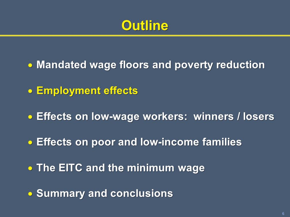 6Outline  Mandated wage floors and poverty reduction  Employment effects  Effects on low-wage workers: winners / losers  Effects on poor and low-income families  The EITC and the minimum wage  Summary and conclusions