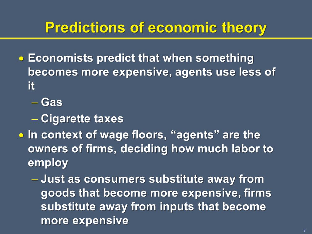 7 Predictions of economic theory  Economists predict that when something becomes more expensive, agents use less of it –Gas –Cigarette taxes  In context of wage floors, agents are the owners of firms, deciding how much labor to employ –Just as consumers substitute away from goods that become more expensive, firms substitute away from inputs that become more expensive