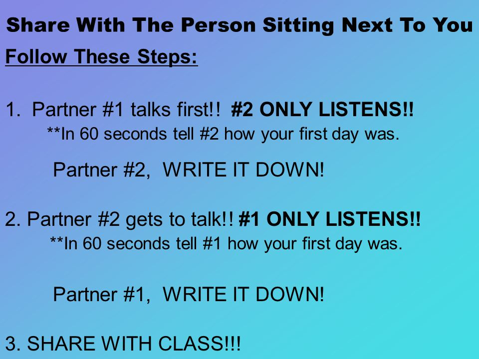 Share With The Person Sitting Next To You Follow These Steps: 1.Partner #1 talks first!.