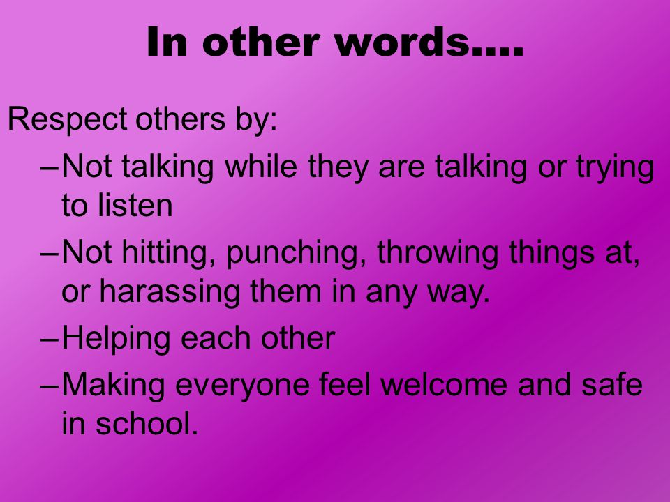 In other words…. Respect others by: –Not talking while they are talking or trying to listen –Not hitting, punching, throwing things at, or harassing t