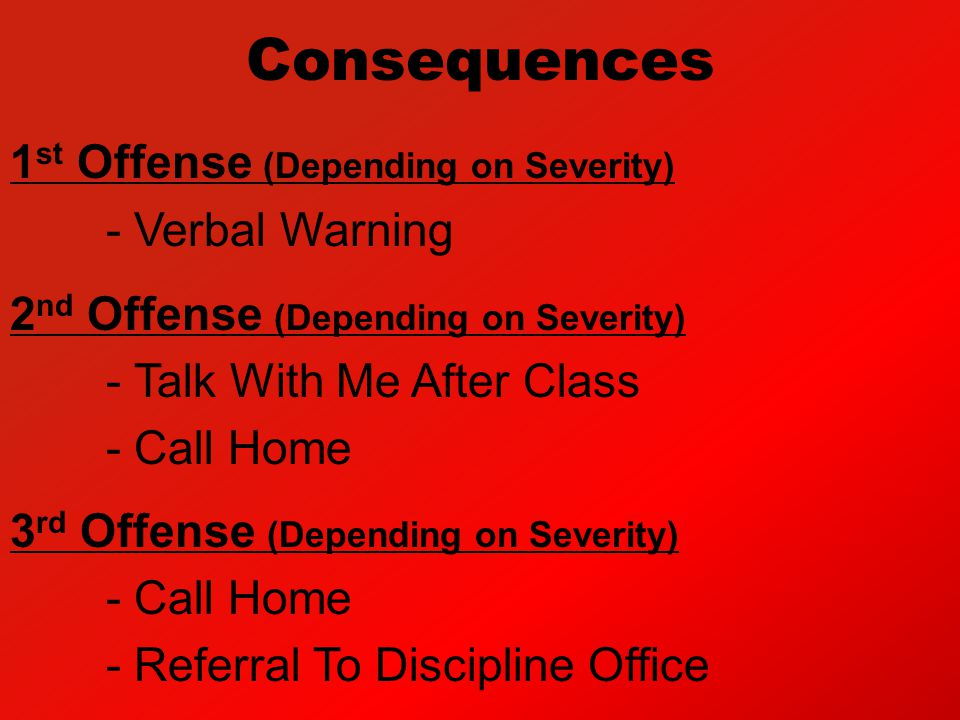 Consequences 1 st Offense (Depending on Severity) - Verbal Warning 2 nd Offense (Depending on Severity) - Talk With Me After Class - Call Home 3 rd Of