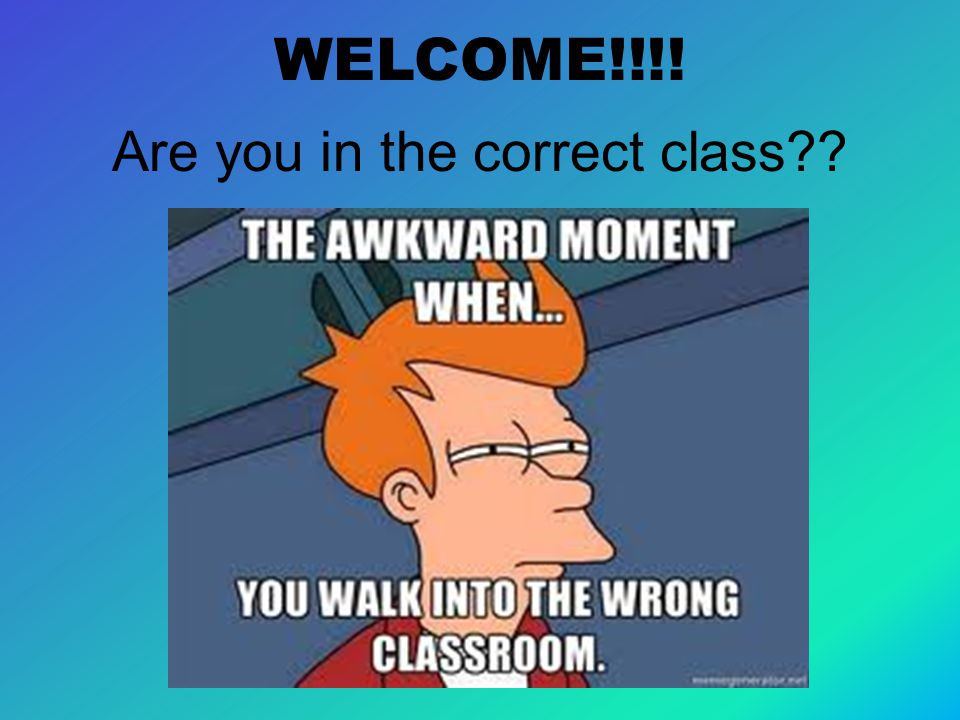 WELCOME!!!! Are you in the correct class
