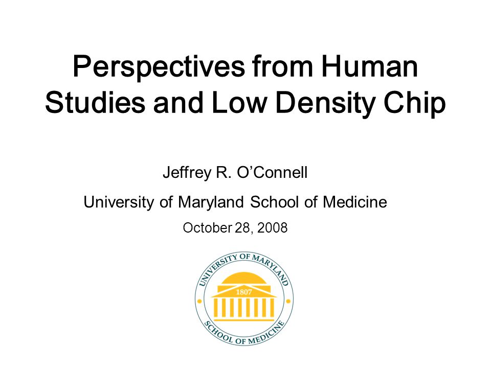 Perspectives from Human Studies and Low Density Chip Jeffrey R. O'Connell University of Maryland School of Medicine October 28, 2008