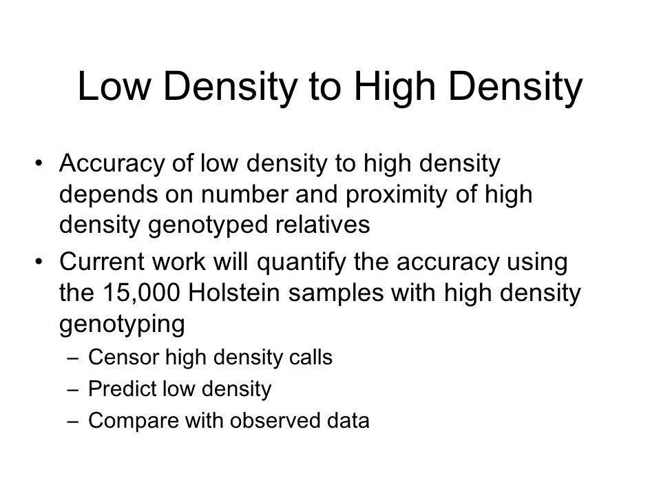 Low Density to High Density Accuracy of low density to high density depends on number and proximity of high density genotyped relatives Current work w