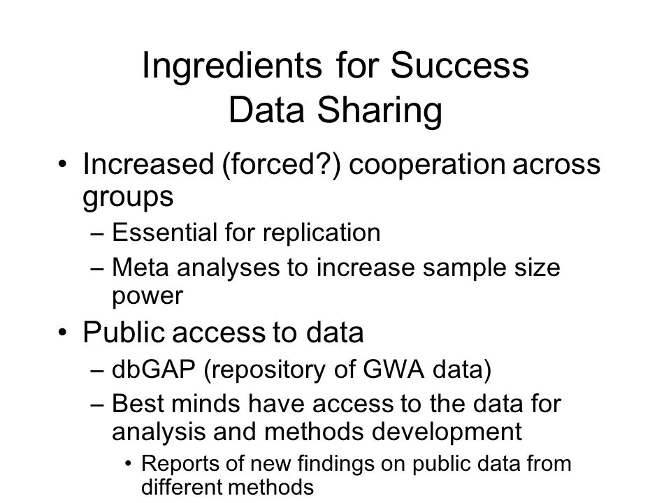 Ingredients for Success Data Sharing Increased (forced?) cooperation across groups –Essential for replication –Meta analyses to increase sample size p