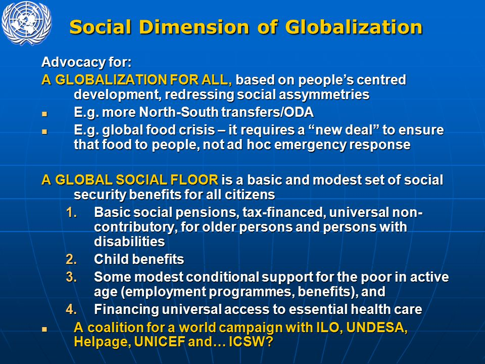 Social Dimension of Globalization Social Dimension of Globalization Advocacy for: A GLOBALIZATION FOR ALL, based on people's centred development, redressing social assymmetries E.g.