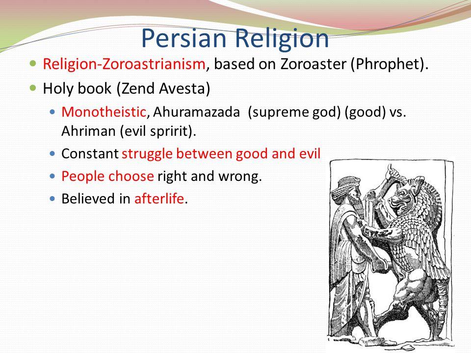 Persian Religion Religion-Zoroastrianism, based on Zoroaster (Phrophet). Holy book (Zend Avesta) Monotheistic, Ahuramazada (supreme god) (good) vs. Ah