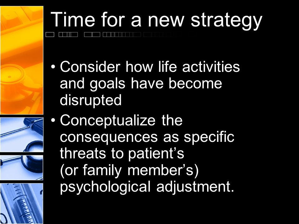 Time for a new strategy Consider how life activities and goals have become disrupted Conceptualize the consequences as specific threats to patient's (
