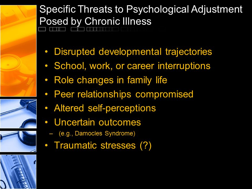 Specific Threats to Psychological Adjustment Posed by Chronic Illness Disrupted developmental trajectories School, work, or career interruptions Role