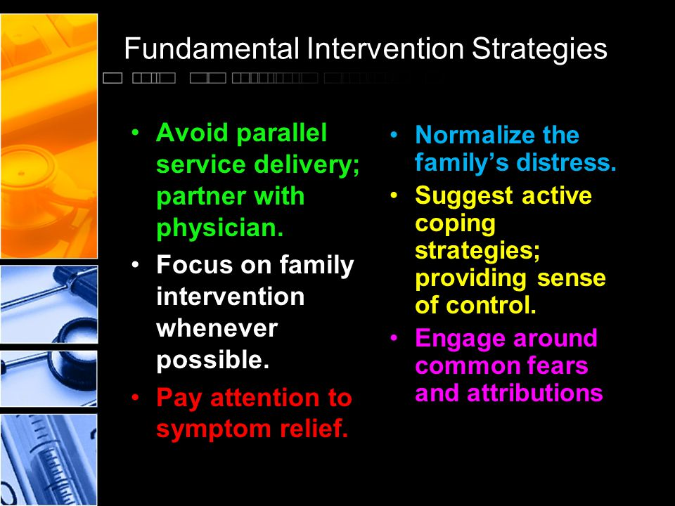 Fundamental Intervention Strategies Normalize the family's distress. Suggest active coping strategies; providing sense of control. Engage around commo