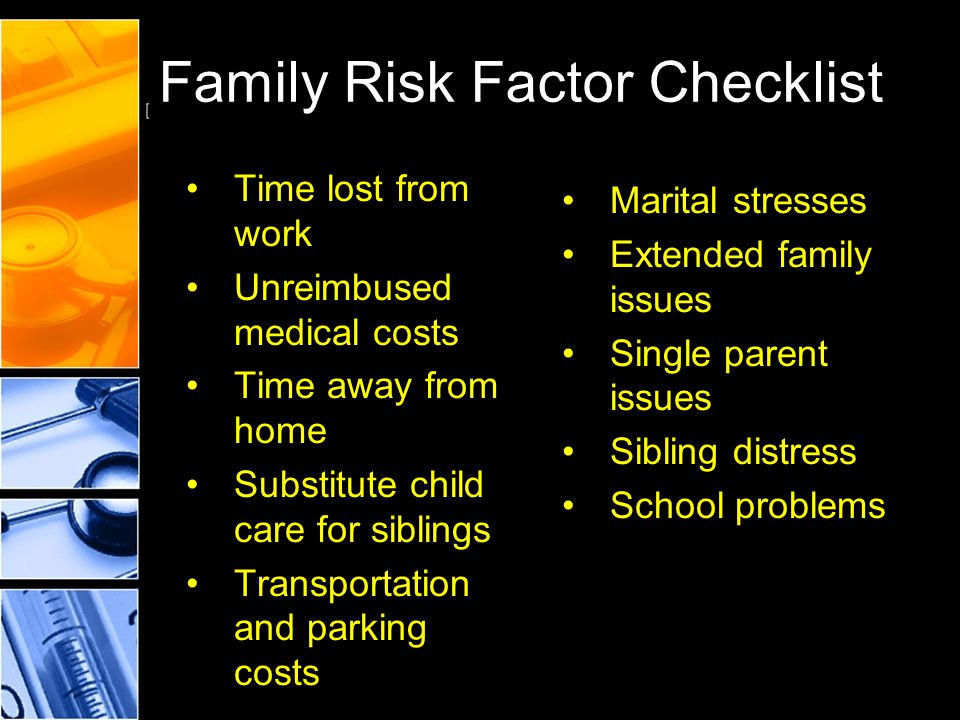 Family Risk Factor Checklist Marital stresses Extended family issues Single parent issues Sibling distress School problems Time lost from work Unreimb