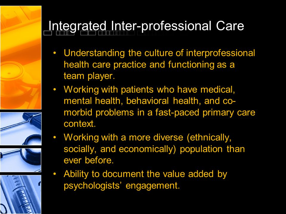 Integrated Inter-professional Care Understanding the culture of interprofessional health care practice and functioning as a team player. Working with