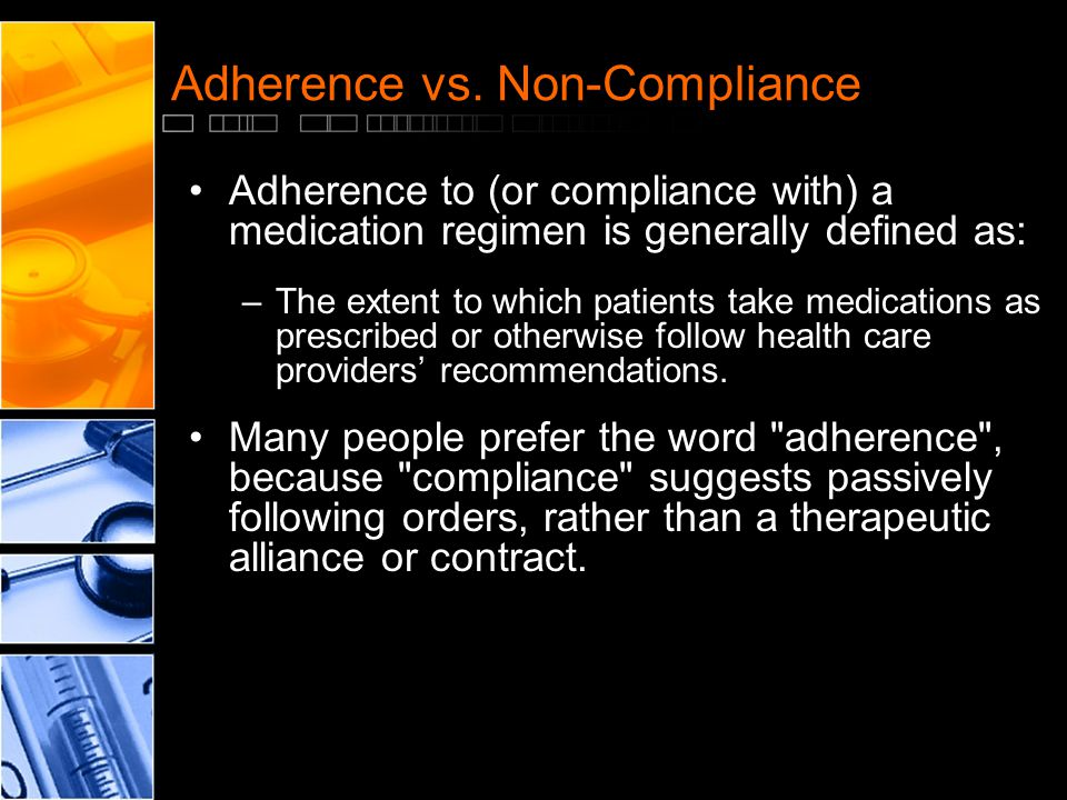 Adherence vs. Non-Compliance Adherence to (or compliance with) a medication regimen is generally defined as: –The extent to which patients take medica