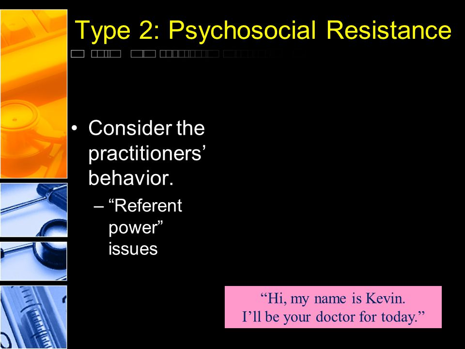 "Type 2: Psychosocial Resistance Consider the practitioners' behavior. –""Referent power"" issues ""Hi, my name is Kevin. I'll be your doctor for today."""