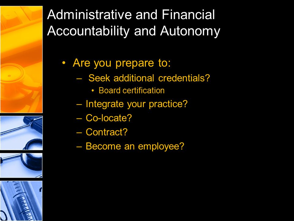 Administrative and Financial Accountability and Autonomy Are you prepare to: – Seek additional credentials? Board certification –Integrate your practi
