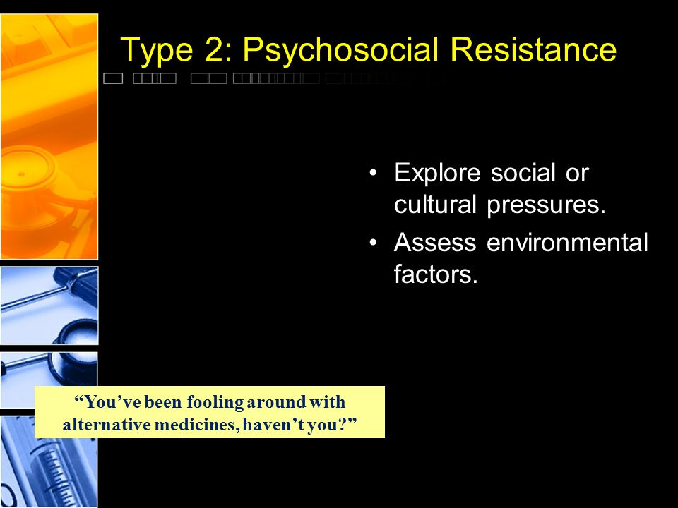 "Type 2: Psychosocial Resistance Explore social or cultural pressures. Assess environmental factors. ""You've been fooling around with alternative medic"