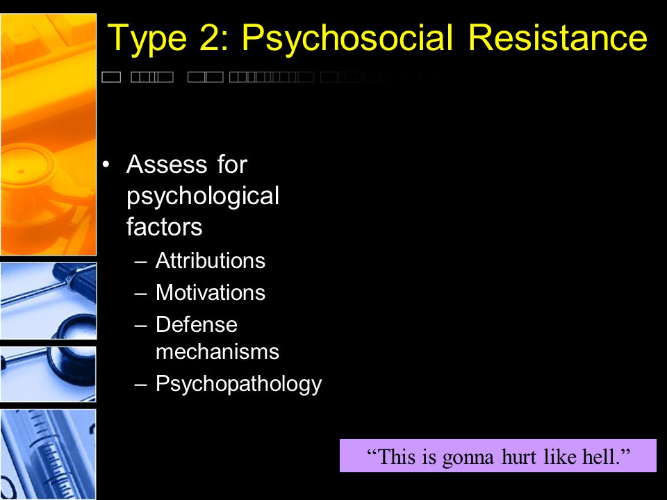 "Type 2: Psychosocial Resistance Assess for psychological factors –Attributions –Motivations –Defense mechanisms –Psychopathology ""This is gonna hurt l"