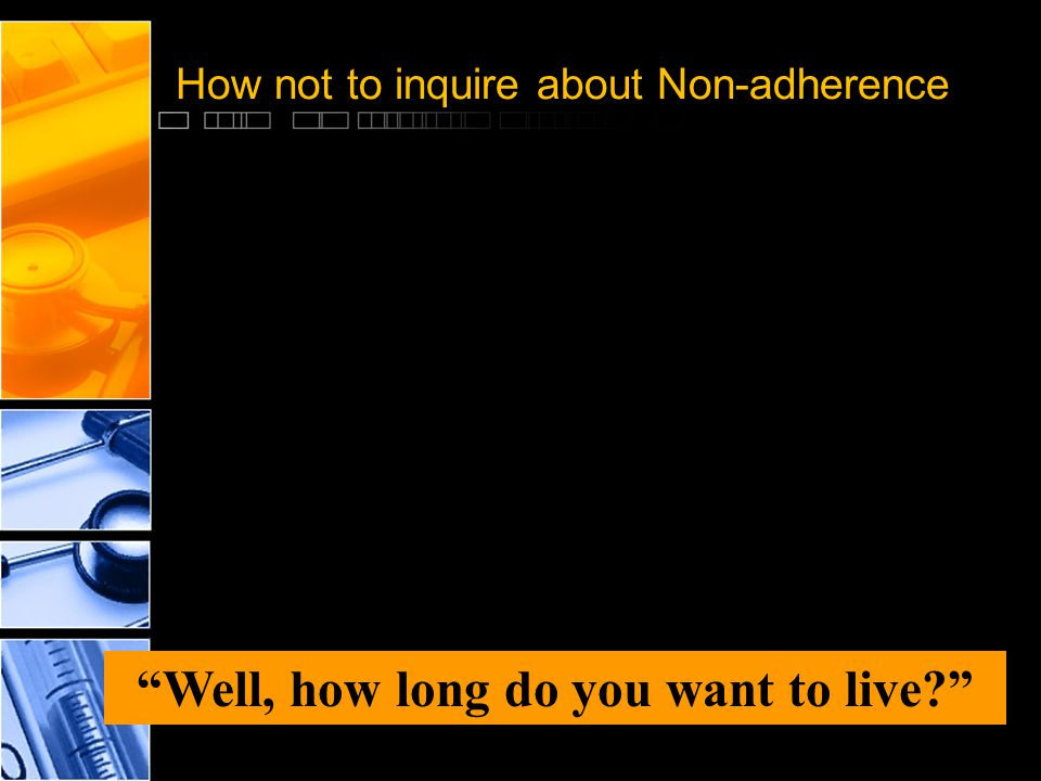 "How not to inquire about Non-adherence ""Well, how long do you want to live?"""