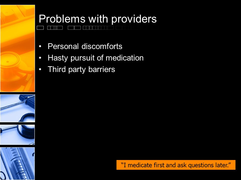 "Problems with providers Personal discomforts Hasty pursuit of medication Third party barriers ""I medicate first and ask questions later."""
