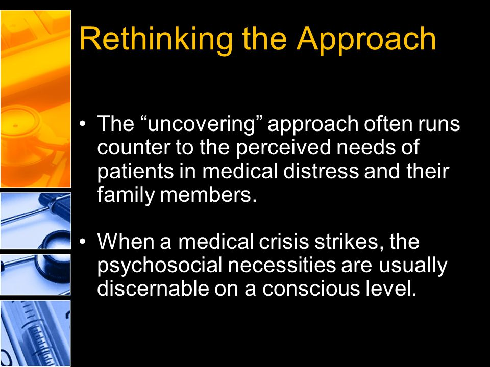"Rethinking the Approach The ""uncovering"" approach often runs counter to the perceived needs of patients in medical distress and their family members."