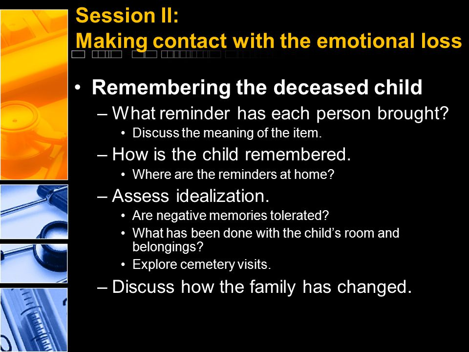 Session II: Making contact with the emotional loss Remembering the deceased child –What reminder has each person brought? Discuss the meaning of the i