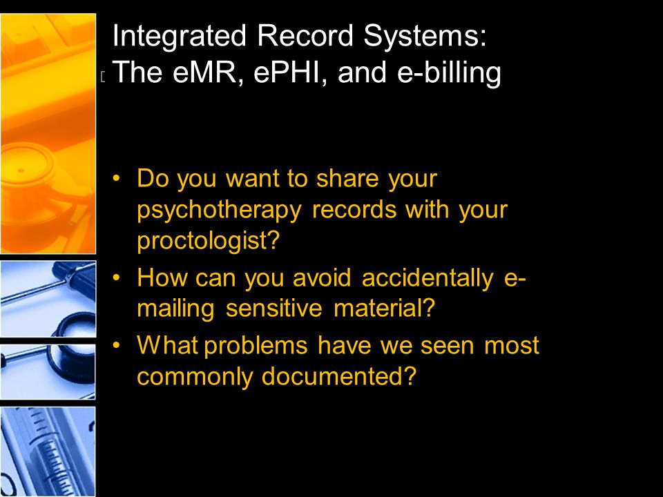 Integrated Record Systems: The eMR, ePHI, and e-billing Do you want to share your psychotherapy records with your proctologist? How can you avoid acci