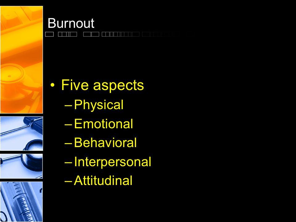 Burnout Five aspects –Physical –Emotional –Behavioral –Interpersonal –Attitudinal