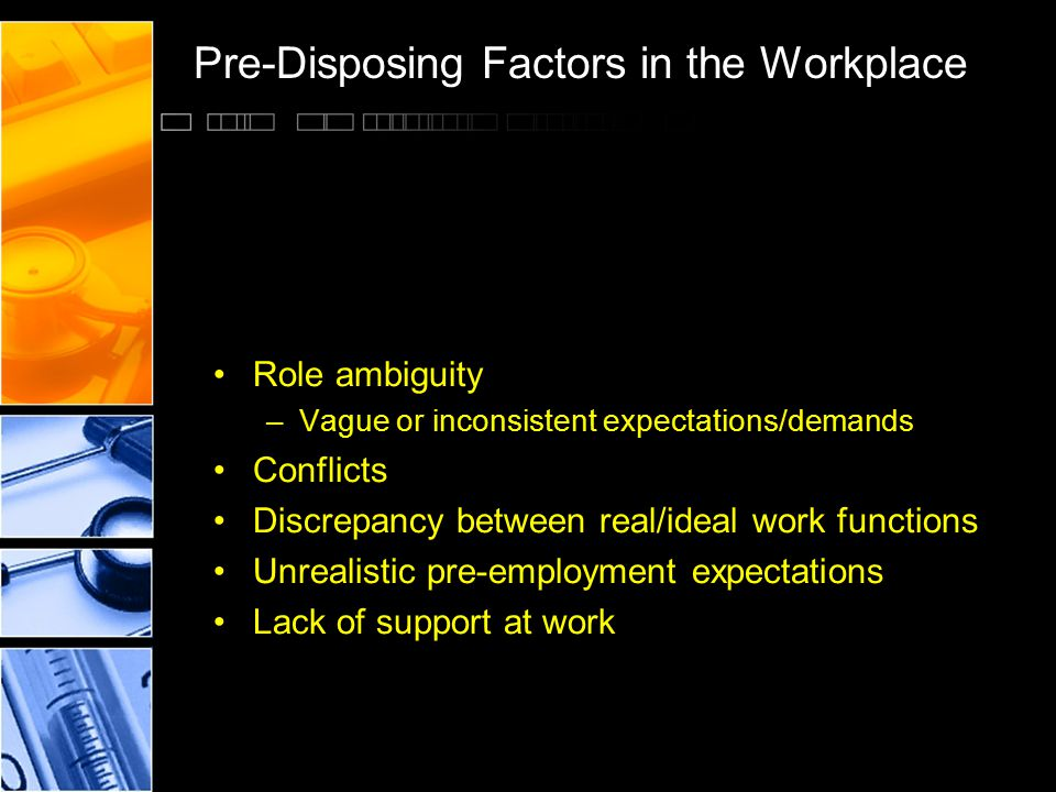 Pre-Disposing Factors in the Workplace Role ambiguity –Vague or inconsistent expectations/demands Conflicts Discrepancy between real/ideal work functi