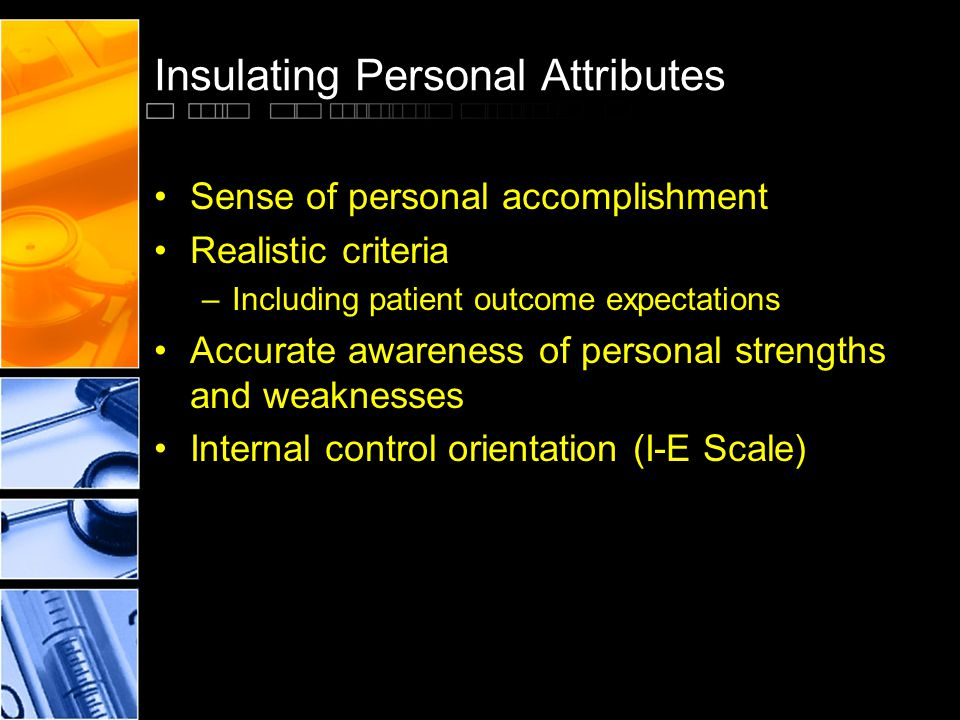 Insulating Personal Attributes Sense of personal accomplishment Realistic criteria –Including patient outcome expectations Accurate awareness of perso