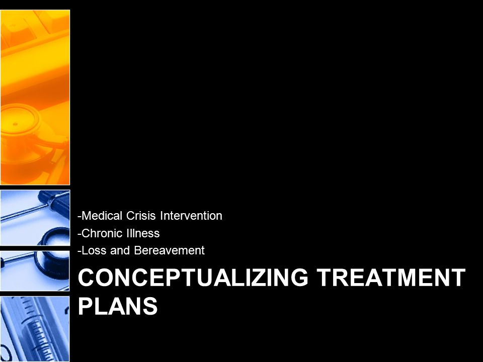CONCEPTUALIZING TREATMENT PLANS -Medical Crisis Intervention -Chronic Illness -Loss and Bereavement