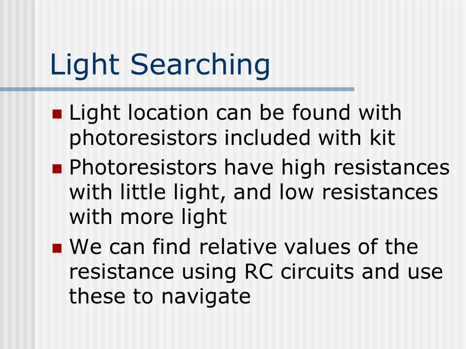 Light Searching Light location can be found with photoresistors included with kit Photoresistors have high resistances with little light, and low resi