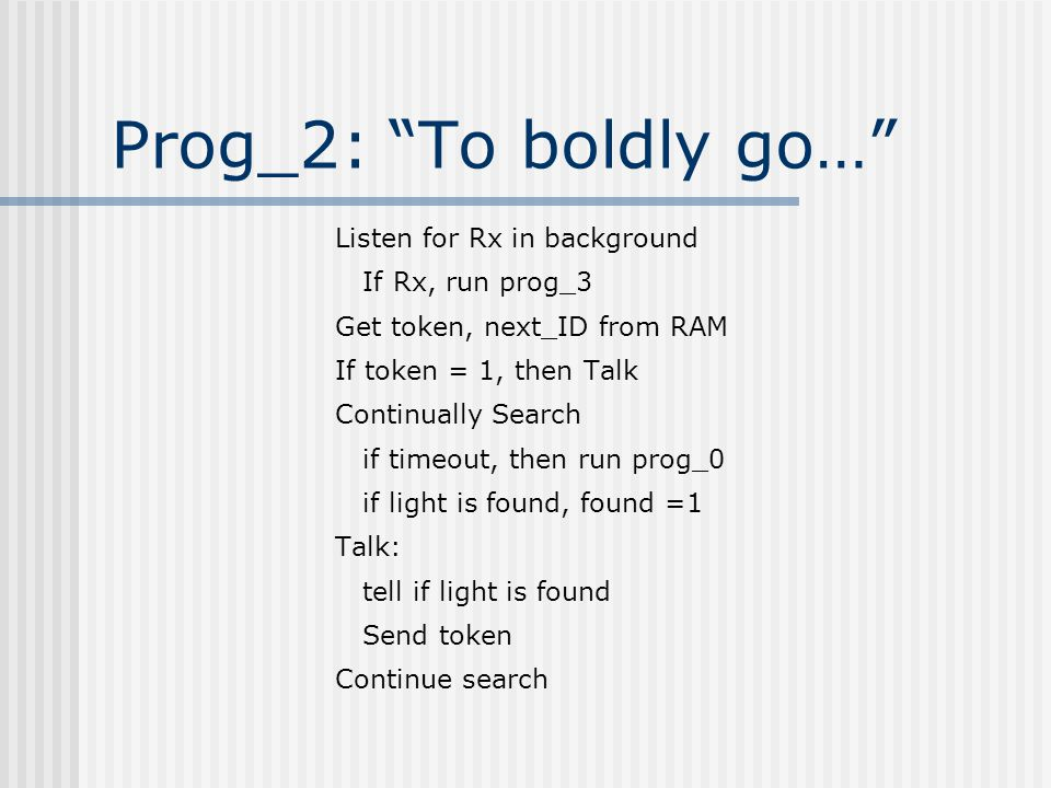 Prog_2: To boldly go… Listen for Rx in background If Rx, run prog_3 Get token, next_ID from RAM If token = 1, then Talk Continually Search if timeout, then run prog_0 if light is found, found =1 Talk: tell if light is found Send token Continue search