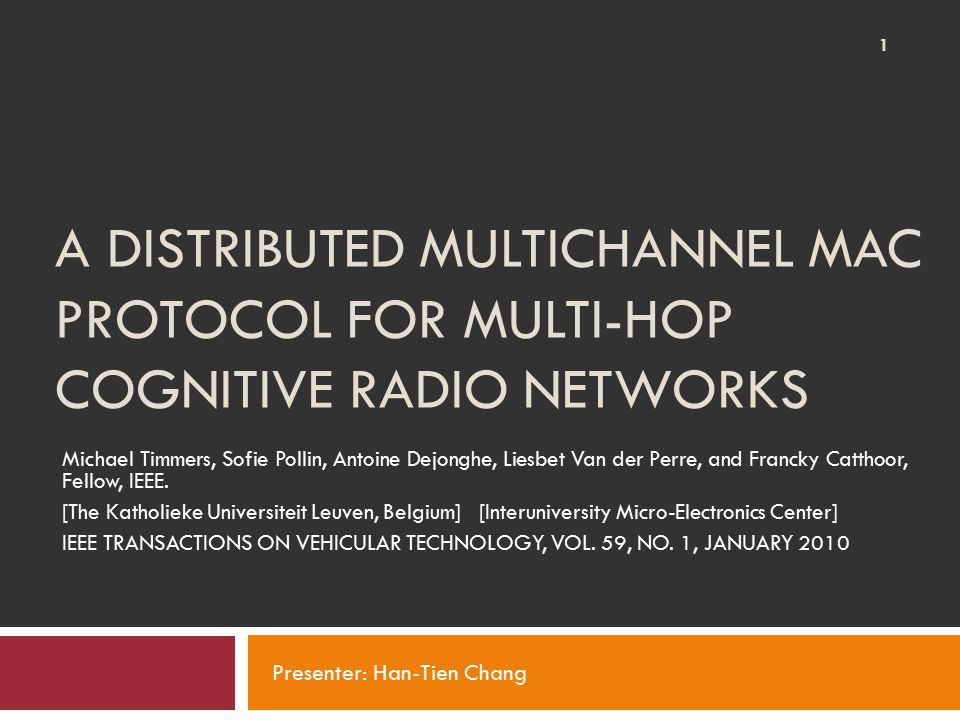 A DISTRIBUTED MULTICHANNEL MAC PROTOCOL FOR MULTI-HOP COGNITIVE RADIO NETWORKS Michael Timmers, Sofie Pollin, Antoine Dejonghe, Liesbet Van der Perre, and Francky Catthoor, Fellow, IEEE.